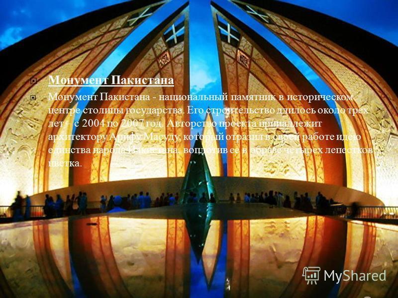 Монумент Пакистана Монумент Пакистана - национальный памятник в историческом центре столицы государства. Его строительство длилось около трех лет – с 2004 по 2007 год. Авторство проекта принадлежит архитектору Арифу Масуду, который отразил в своей ра