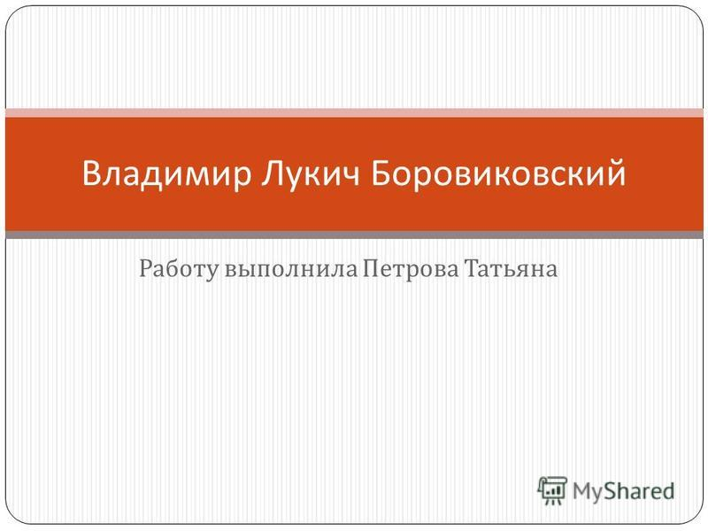 Работу выполнила Петрова Татьяна Владимир Лукич Боровиковский