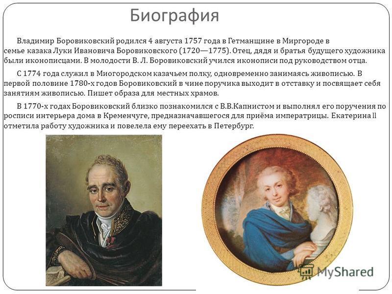 Биография Владимир Боровиковский родился 4 августа 1757 года в Гетманщине в Миргороде в семье казака Луки Ивановича Боровиковского (17201775). Отец, дядя и братья будущего художника были иконописцами. В молодости В. Л. Боровиковский учился иконописи