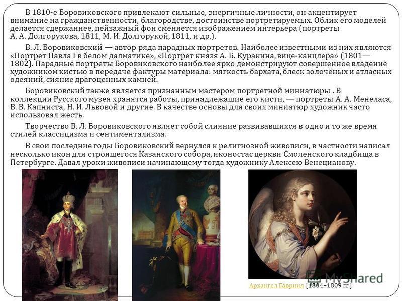 В 1810- е Боровиковского привлекают сильные, энергичные личности, он акцентирует внимание на гражданственности, благородстве, достоинстве портретируемых. Облик его моделей делается сдержаннее, пейзажный фон сменяется изображением интерьера ( портреты