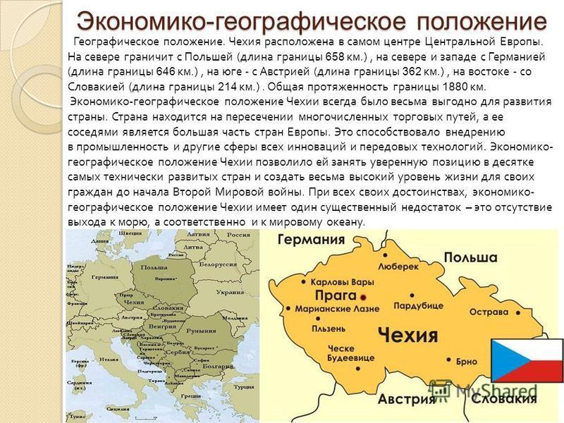 Экономико-географическое положение Географическое положение. Чехия расположена в самом центре Центральной Европы. На севере граничит с Польшей ( длина границы 658 км.), на севере и западе с Германией ( длина границы 646 км.), на юге - с Австрией ( дл