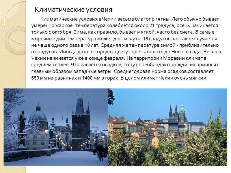 . Климатические условия Климатические условия в Чехии весьма благоприятны. Лето обычно бывает умеренно жаркое, температура колеблется около 21 градуса, осень начинается только с октября. Зима, как правило, бывает мягкой, часто без снега. В самые моро