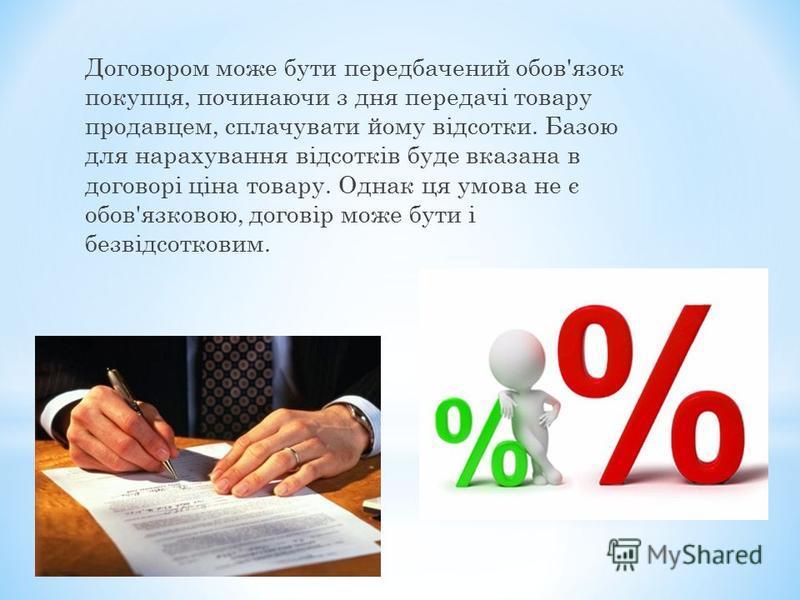 Договором може бути передбачений обов'язок покупця, починаючи з дня передачі товару продавцем, сплачувати йому відсотки. Базою для нарахування відсотків буде вказана в договорі ціна товару. Однак ця умова не є обов'язковою, договір може бути і безвід