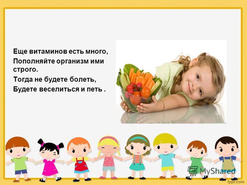 Еще витаминов есть много, Пополняйте организм ими строго. Тогда не будете болеть, Будете веселиться и петь.
