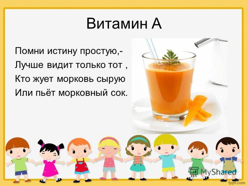Витамин А Помни истину простую,- Лучше видит только тот, Кто жует морковь сырую Или пьёт морковный сок.