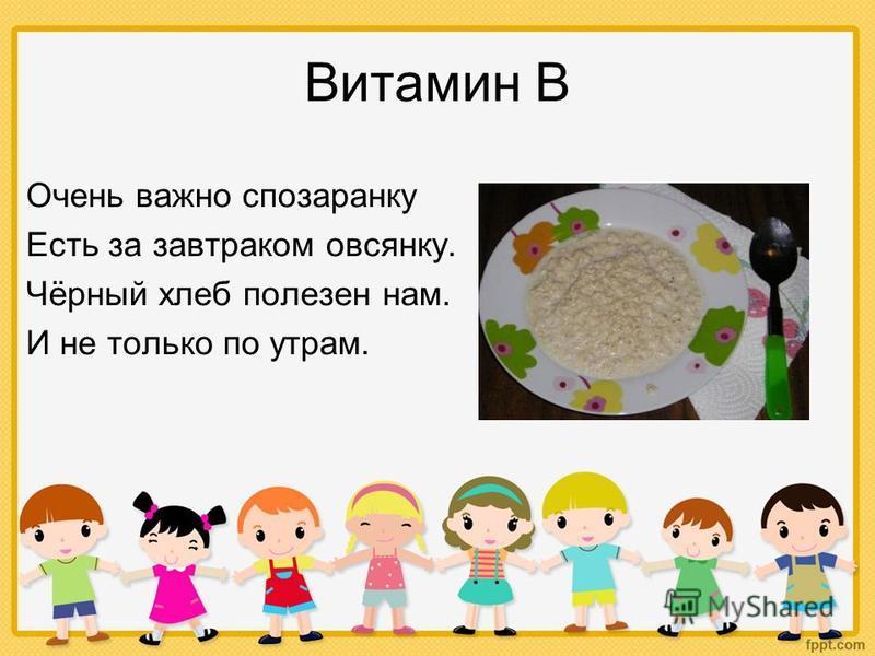 Витамин В Очень важно спозаранку Есть за завтраком овсянку. Чёрный хлеб полезен нам. И не только по утрам.