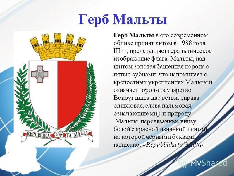 Герб Мальты Герб Мальты в его современном облике принят актом в 1988 года Щит, представляет геральдическое изображение флага Мальты, над щитом золотая башенная корона с пятью зубцами, что напоминает о крепостных укреплениях Мальты и означает город-го