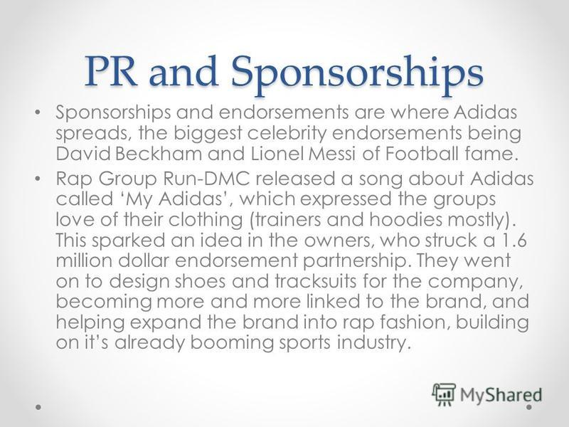 PR and Sponsorships Sponsorships and endorsements are where Adidas spreads, the biggest celebrity endorsements being David Beckham and Lionel Messi of Football fame. Rap Group Run-DMC released a song about Adidas called My Adidas, which expressed the