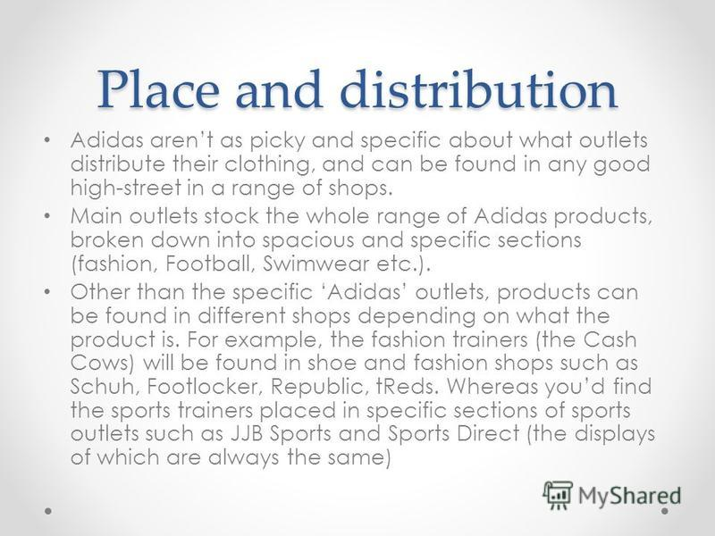 Place and distribution Adidas arent as picky and specific about what outlets distribute their clothing, and can be found in any good high-street in a range of shops. Main outlets stock the whole range of Adidas products, broken down into spacious and