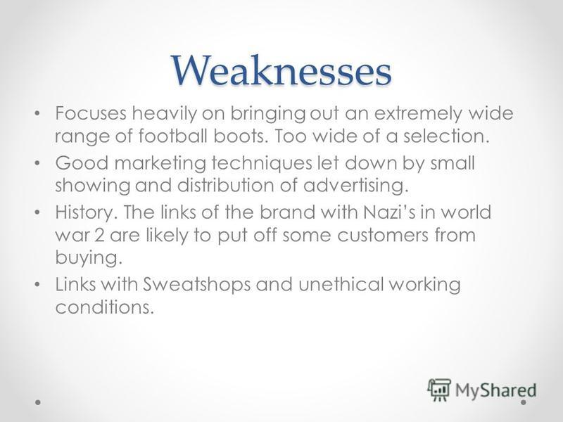 Weaknesses Focuses heavily on bringing out an extremely wide range of football boots. Too wide of a selection. Good marketing techniques let down by small showing and distribution of advertising. History. The links of the brand with Nazis in world wa