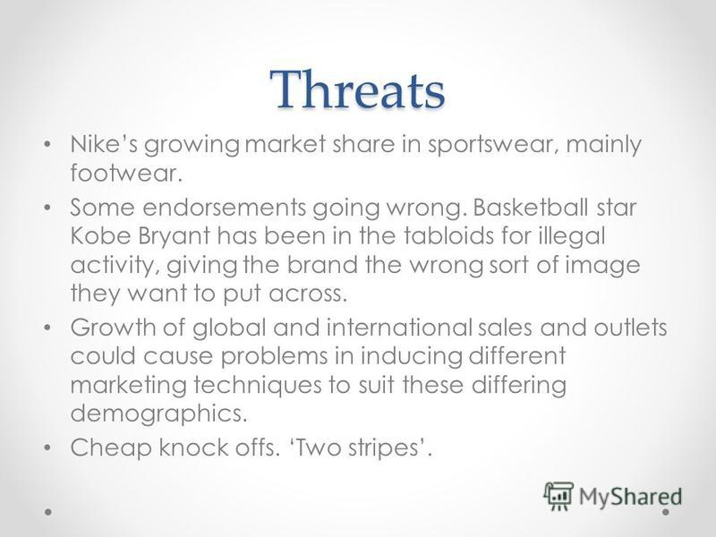 Threats Nikes growing market share in sportswear, mainly footwear. Some endorsements going wrong. Basketball star Kobe Bryant has been in the tabloids for illegal activity, giving the brand the wrong sort of image they want to put across. Growth of g