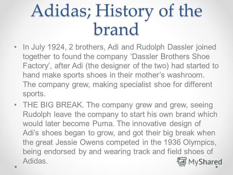 Adidas; History of the brand In July 1924, 2 brothers, Adi and Rudolph Dassler joined together to found the company Dassler Brothers Shoe Factory, after Adi (the designer of the two) had started to hand make sports shoes in their mothers washroom. Th