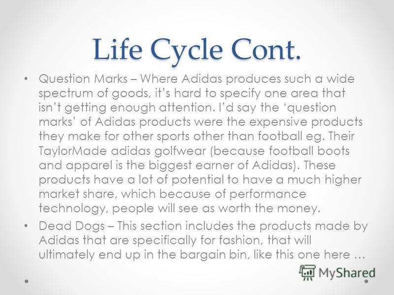 Life Cycle Cont. Question Marks – Where Adidas produces such a wide spectrum of goods, its hard to specify one area that isnt getting enough attention. Id say the question marks of Adidas products were the expensive products they make for other sport