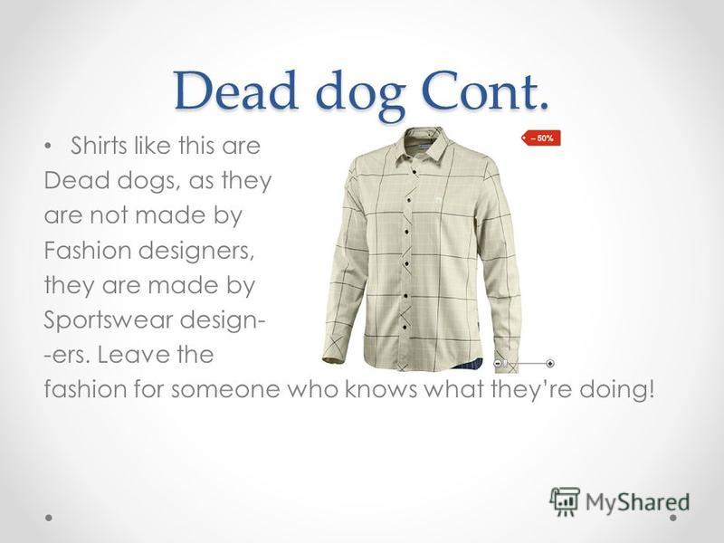 Dead dog Cont. Shirts like this are Dead dogs, as they are not made by Fashion designers, they are made by Sportswear design- -ers. Leave the fashion for someone who knows what theyre doing!