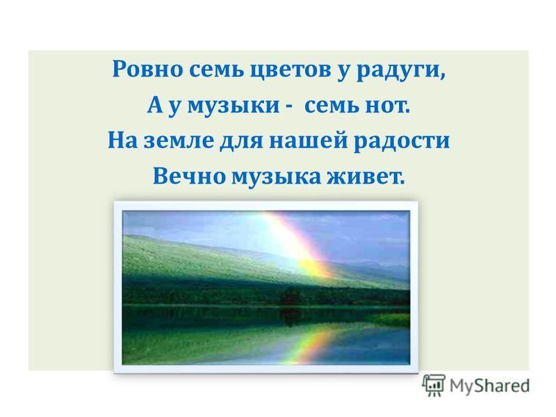 Ровно семь цветов у радуги, А у музыки - семь нот. На земле для нашей радости Вечно музыка живет.