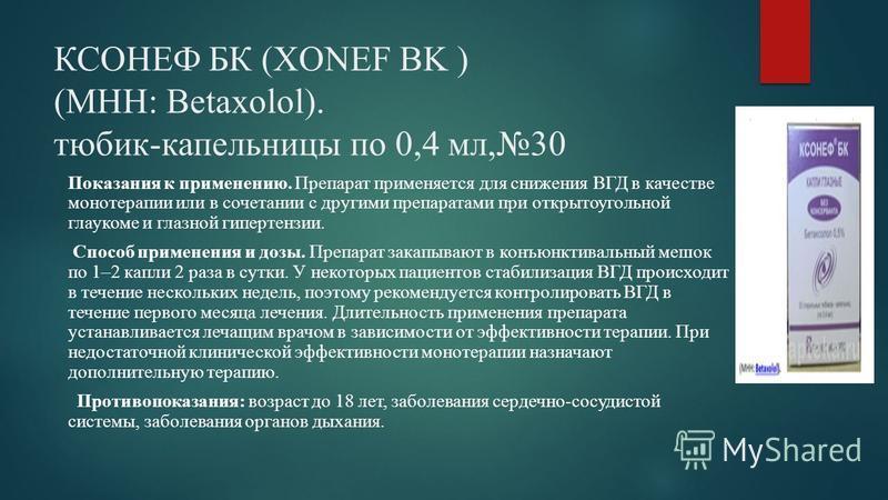 КСОНЕФ БК (XONEF BK ) (МНН: Betaxolol). тюбик-капельницы по 0,4 мл,30 Показания к применению. Препарат применяется для снижения ВГД в качестве монотерапии или в сочетании с другими препаратами при открытоугольной глаукоме и глазной гипертензии. Спосо