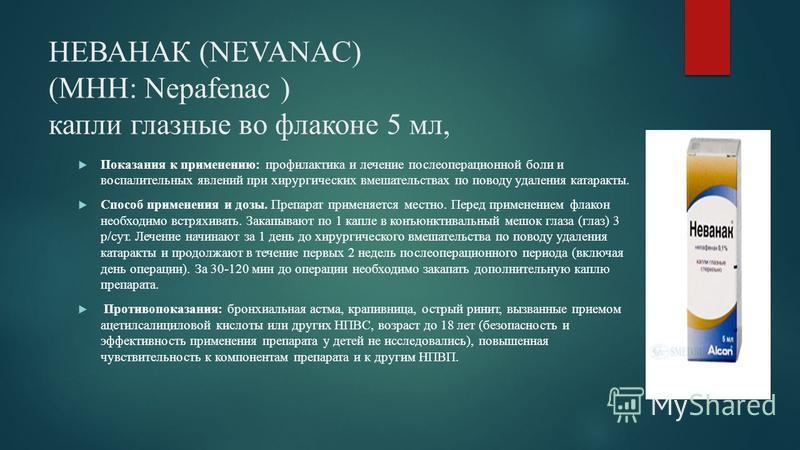 НЕВАНАК (NEVANAC) (МНН: Nepafenac ) капли глазные во флаконе 5 мл, Показания к применению: профилактика и лечение послеоперационной боли и воспалительных явлений при хирургических вмешательствах по поводу удаления катаракты. Способ применения и дозы.
