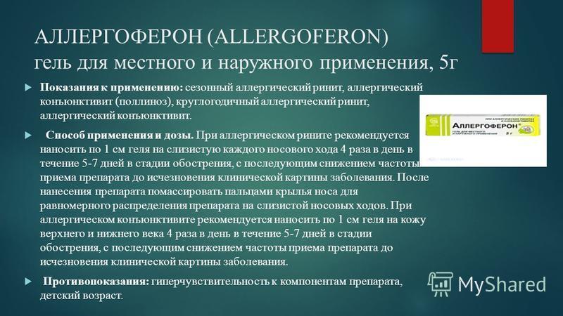 АЛЛЕРГОФЕРОН (ALLERGOFERON) гель для местного и наружного применения, 5 г Показания к применению: сезонный аллергический ринит, аллергический конъюнктивит (поллиноз), круглогодичный аллергический ринит, аллергический конъюнктивит. Способ применения и
