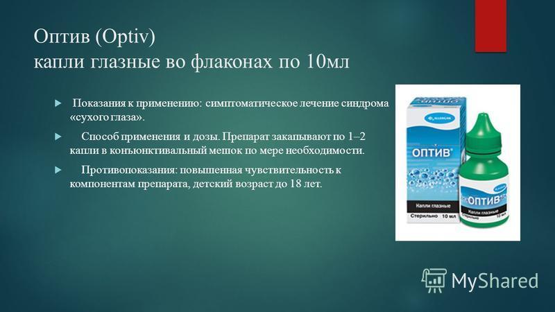 Оптив (Optiv) капли глазные во флаконах по 10 мл Показания к применению: симптоматическое лечение синдрома «сухого глаза». Способ применения и дозы. Препарат закапывают по 1–2 капли в конъюнктивальный мешок по мере необходимости. Противопоказания: по