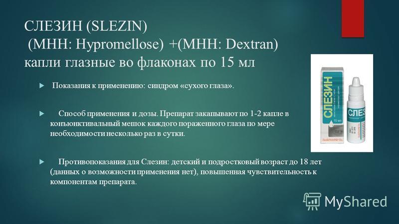 СЛЕЗИН (SLEZIN) (МНН: Hypromellose) +(МНН: Dextran) капли глазные во флаконах по 15 мл Показания к применению: cиндром «сухого глаза». Способ применения и дозы. Препарат закапывают по 1-2 капле в конъюнктивальный мешок каждого пораженного глаза по ме