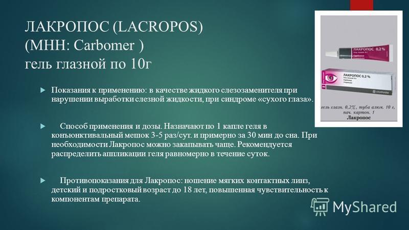 ЛАКРОПОС (LACROPOS) (МНН: Сarbomer ) гель глазной по 10 г Показания к применению: в качестве жидкого слезозаменителя при нарушении выработки слезной жидкости, при синдроме «сухого глаза». Способ применения и дозы. Назначают по 1 капле геля в конъюнкт