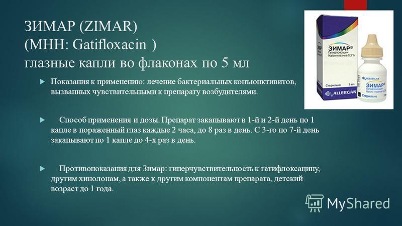 ЗИМАР (ZIMAR) (МНН: Gatifloxacin ) глазные капли во флаконах по 5 мл Показания к применению: лечение бактериальных конъюнктивитов, вызванных чувствительными к препарату возбудителями. Способ применения и дозы. Препарат закапывают в 1-й и 2-й день по