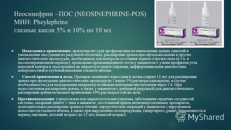Неосинефрин –ПОС (NEOSINEPHRINE-POS) МНН: Pheylephrine глазные капли 5% и 10% по 10 мл Показания к применению: иридоциклит (для профилактики возникновения задних синехий и уменьшения экссудации из радужной оболочки), расширение зрачка при офтальмоско