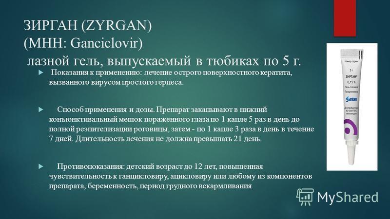 ЗИРГАН (ZYRGAN) (МНН: Ganciclovir) лазной гель, выпускаемый в тюбиках по 5 г. Показания к применению: лечение острого поверхностного кератита, вызванного вирусом простого герпеса. Способ применения и дозы. Препарат закапывают в нижний конъюнктивальны