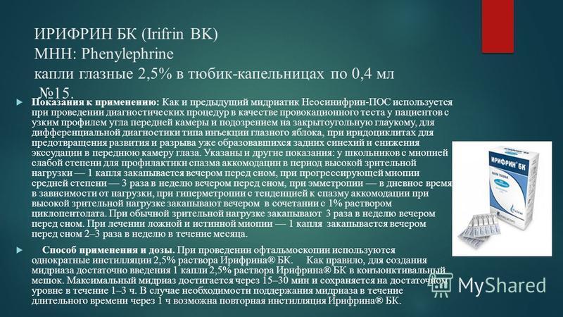 ИРИФРИН БК (Irifrin BK) МНН: Рhenylephrine капли глазные 2,5% в тюбик-капельницах по 0,4 мл 15. Показания к применению: Как и предыдущий мидриатик Неосинифрин-ПОС используется при проведении диагностических процедур в качестве провокационного теста у