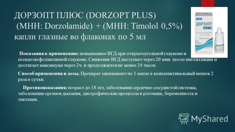 ДОРЗОПТ ПЛЮС (DORZOPT PLUS) (МНН: Dorzolamide) + (МНН: Timolol 0,5%) капли глазные во флаконах по 5 мл Показания к применению: повышенное ВГД при открытоугольной глаукоме и псевдоэксфолиативной глаукоме. Снижение ВГД наступает через 20 мин. после инс