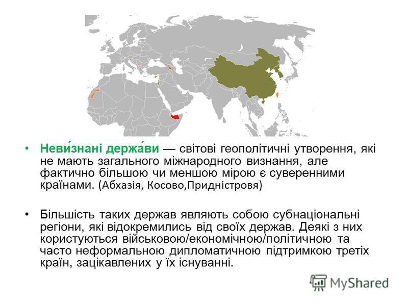 Неви́знані держа́ви світові геополітичні утворення, які не мають загального міжнародного визнання, але фактично більшою чи меншою мірою є суверенними країнами. (Абхазія, Косово,Придністровя) Більшість таких держав являють собою субнаціональні регіони