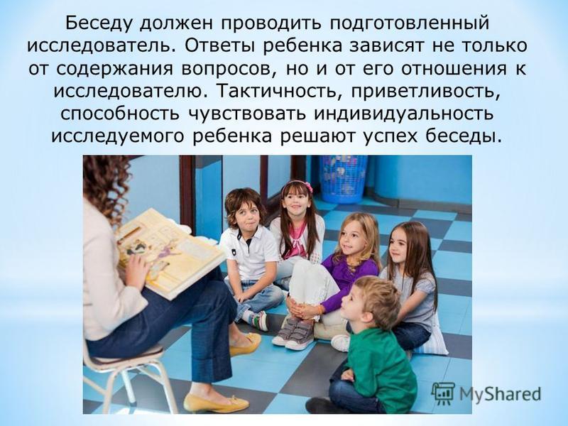 Беседу должен проводить подготовленный исследователь. Ответы ребенка зависят не только от содержания вопросов, но и от его отношения к исследователю. Тактичность, приветливость, способность чувствовать индивидуальность исследуемого ребенка решают усп