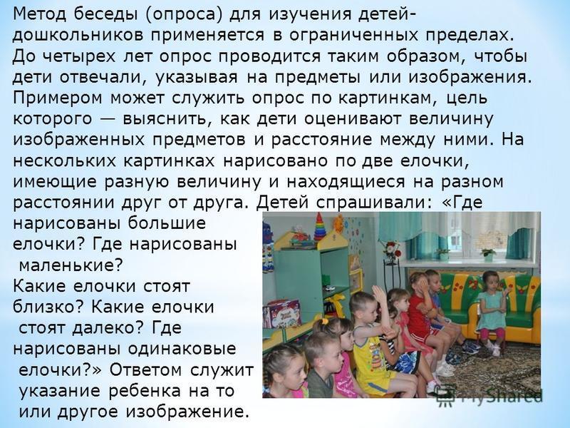 Метод беседы (опроса) для изучения детей- дошкольников применяется в ограниченных пределах. До четырех лет опрос проводится таким образом, чтобы дети отвечали, указывая на предметы или изображения. Примером может служить опрос по картинкам, цель кото