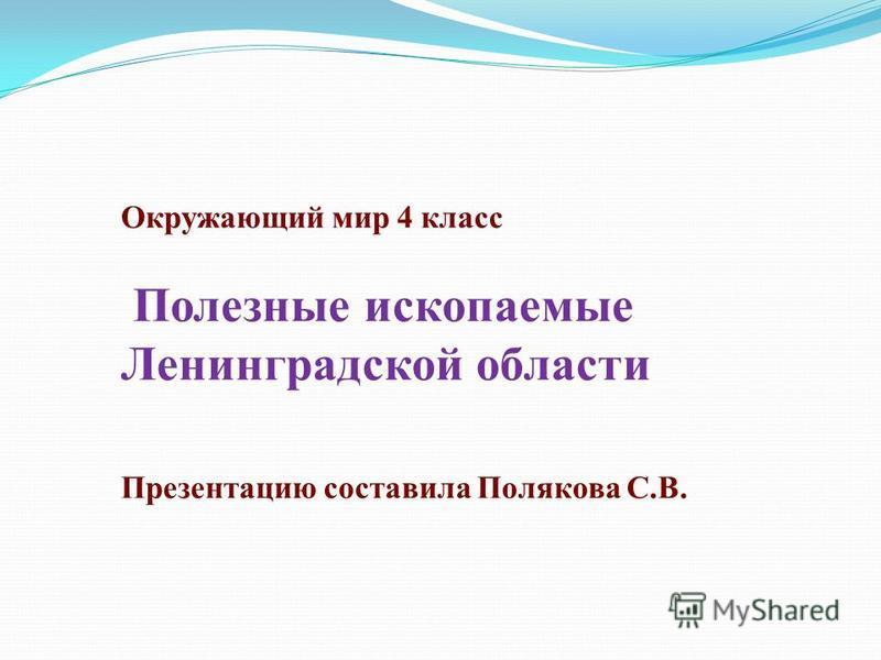 Окружающий мир 4 класс Полезные ископаемые Ленинградской области Презентацию составила Полякова С.В.