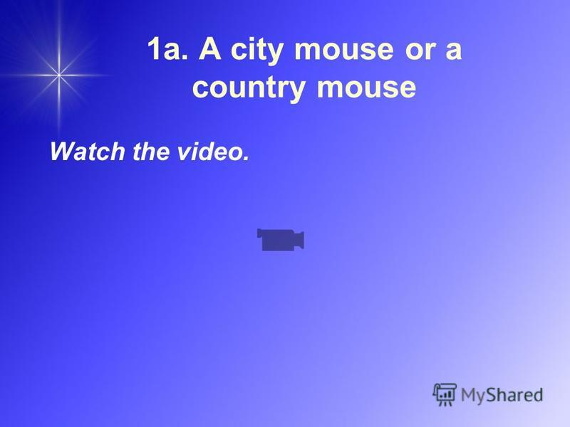 1a. A city mouse or a country mouse Watch the video.