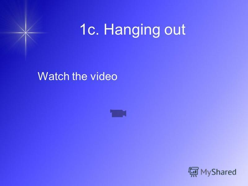 1c. Hanging out Watch the video