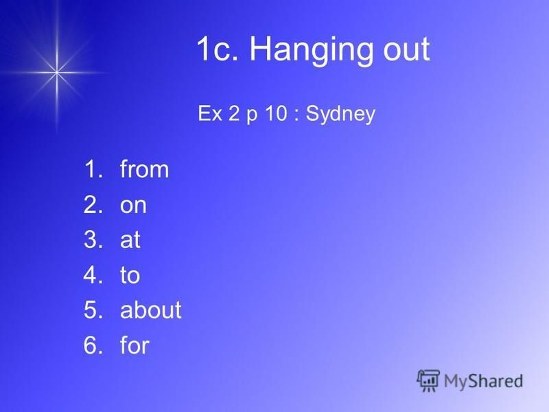 Ex 2 p 10 : Sydney 1.from 2.on 3.at 4.to 5.about 6.for 1c. Hanging out
