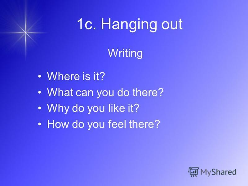 Writing Where is it? What can you do there? Why do you like it? How do you feel there? 1c. Hanging out