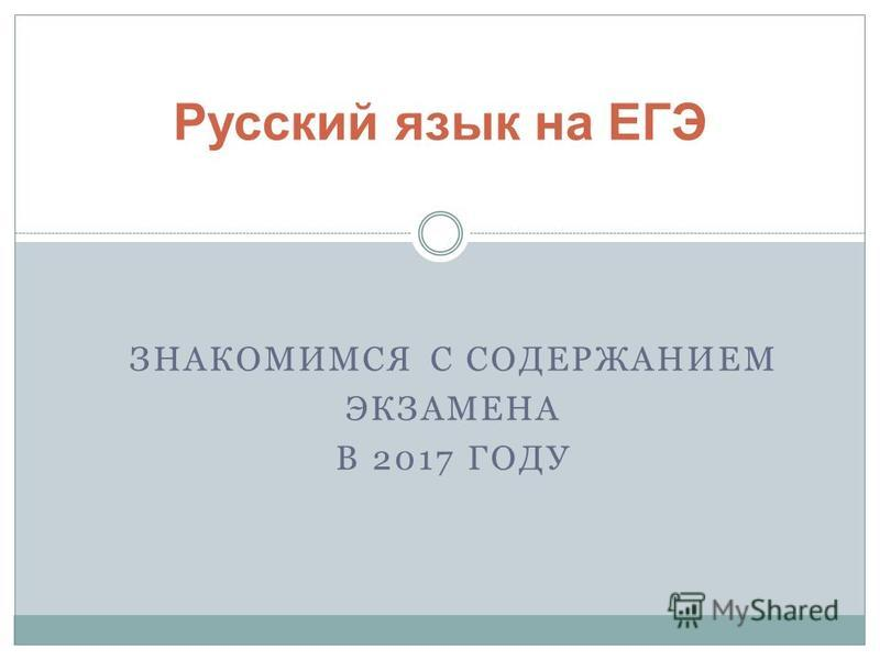 ЗНАКОМИМСЯ С СОДЕРЖАНИЕМ ЭКЗАМЕНА В 2017 ГОДУ Русский язык на ЕГЭ