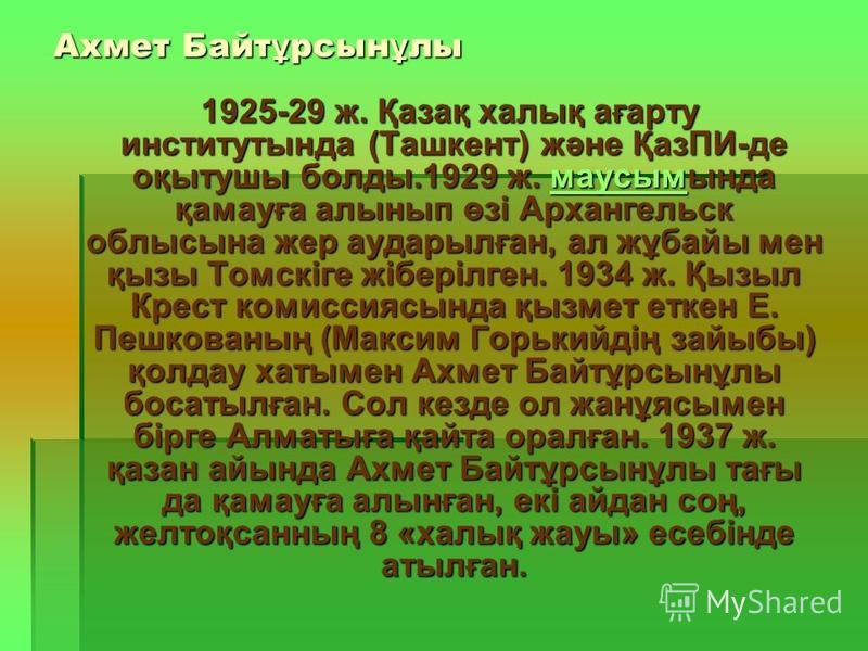 Ахмет Байт ұ рсын ұ ли 1925-29 ж. Қазақ халиқ ағарту институтында (Ташкент) және ҚазПИ-де оқытушы балды.1929 ж. маусымында қамауға алинып өзі Архангельск облисына жер аударылған, ал жұбайы мен қызы Томскіге жіберілген. 1934 ж. Қызыл Крест комиссиясын
