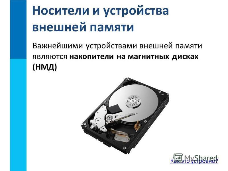 Важнейшими устройствами внешней памяти являются накопители на магнитных дисках (НМД) Носители и устройства внешней памяти Как это устроено?