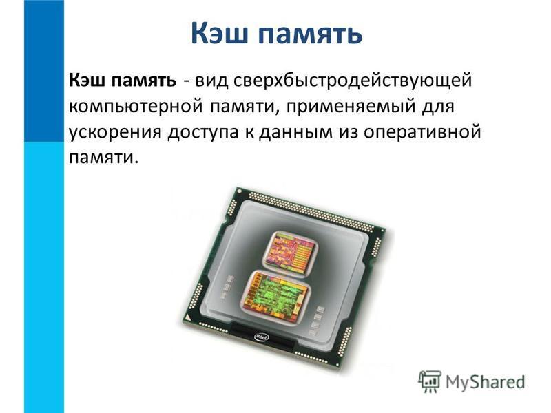 Кэш память - вид сверхбыстродействующей компьютерной памяти, применяемый для ускорения доступа к данным из оперативной памяти. Кэш память