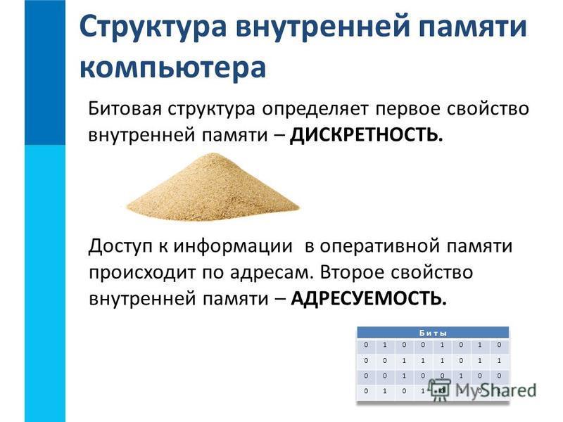 Битовая структура определяет первое свойство внутренней памяти – ДИСКРЕТНОСТЬ. Структура внутренней памяти компьютера Доступ к информации в оперативной памяти происходит по адресам. Второе свойство внутренней памяти – АДРЕСУЕМОСТЬ.