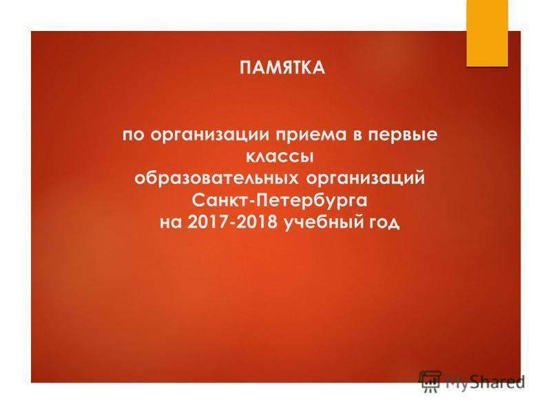 ПАМЯТКА по организации приема в первые классы образовательных организаций Санкт-Петербурга на 2017-2018 учебный год