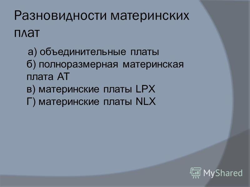 Разновидности материнских плат а) объединительные платы б) полноразмерная материнская плата АТ в) материнские платы LPX Г) материнские платы NLX