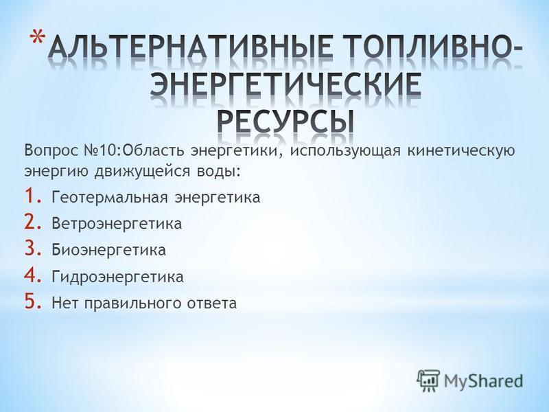 Вопрос 10:Область энергетики, использующая кинетическую энергию движущейся воды: 1. Геотермальная энергетика 2. Ветроэнергетика 3. Биоэнергетика 4. Гидроэнергетика 5. Нет правильного ответа