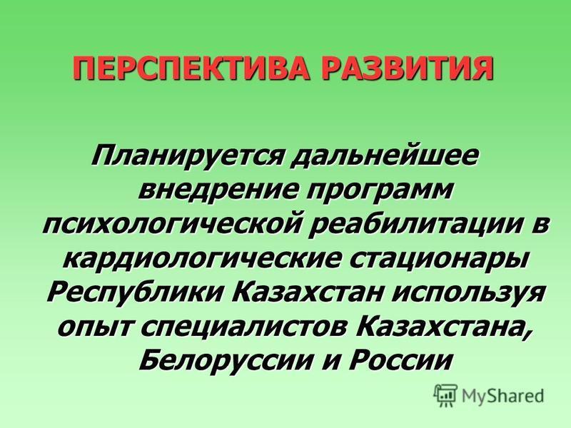 ПЕРСПЕКТИВА РАЗВИТИЯ Планируется дальнейшее внедрение программ психологической реабилитации в кардиологические стационары Республики Казахстан используя опыт специалистов Казахстана, Белоруссии и России