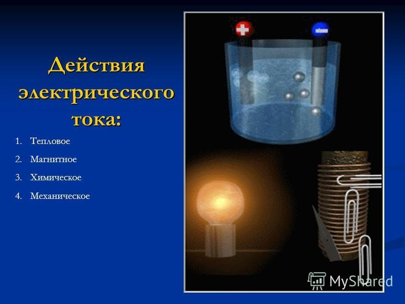 Действия электрического тока: 1. Тепловое 2. Магнитное 3. Химическое 4.Механическое