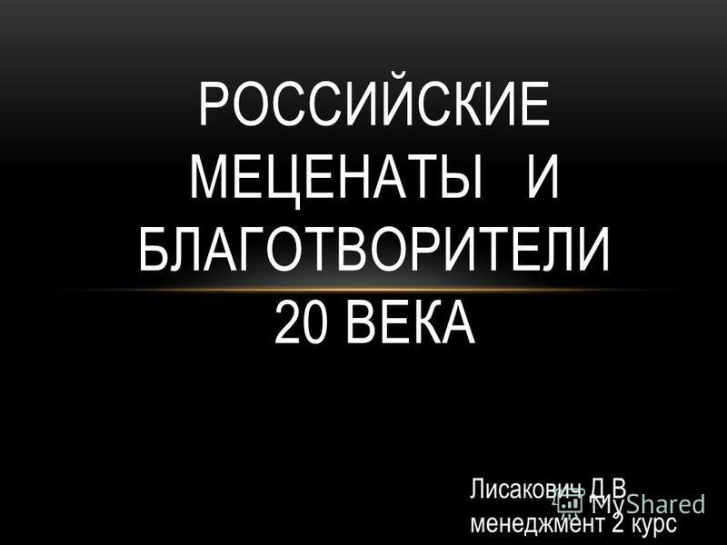 РОССИЙСКИЕ МЕЦЕНАТЫ И БЛАГОТВОРИТЕЛИ 20 ВЕКА Лисакович Д.В менеджмент 2 курс