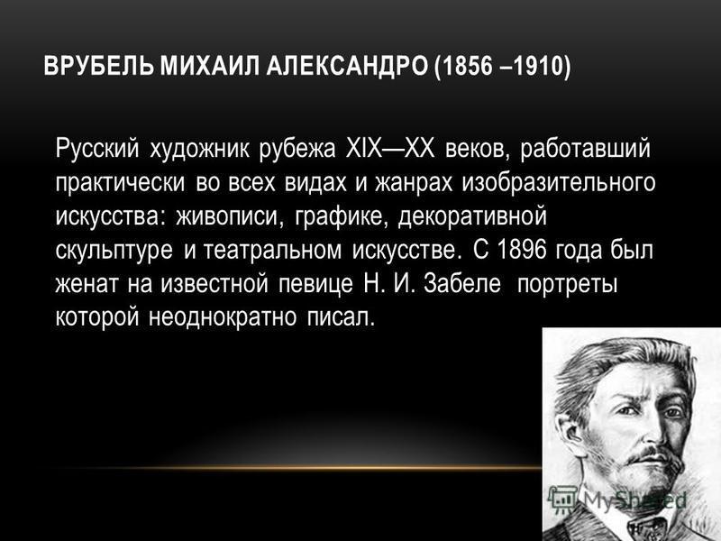 ВРУБЕЛЬ МИХАИЛ АЛЕКСАНДРО (1856 –1910) Русский художник рубежа XIXXX веков, работавший практически во всех видах и жанрах изобразительного искусства: живописи, графике, декоративной скульптуре и театральном искусстве. С 1896 года был женат на изве